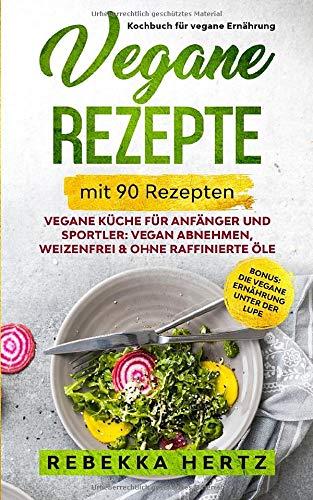 Vegane Rezepte – Kochbuch für vegane Ernährung mit 90 Rezepten: Vegane Küche für Anfänger und Sportler: Vegan abnehmen, Weizenfrei & ohne raffinierte Öle